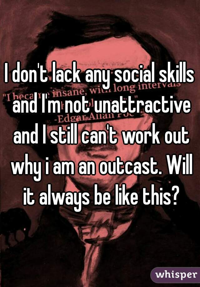 I don't lack any social skills and I'm not unattractive and I still can't work out why i am an outcast. Will it always be like this?