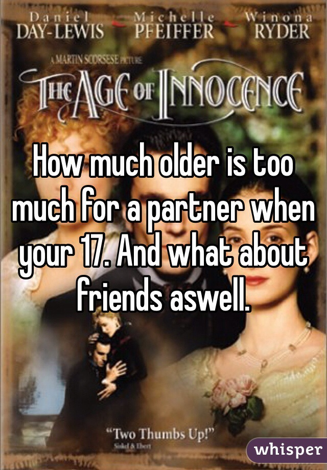 How much older is too much for a partner when your 17. And what about friends aswell.