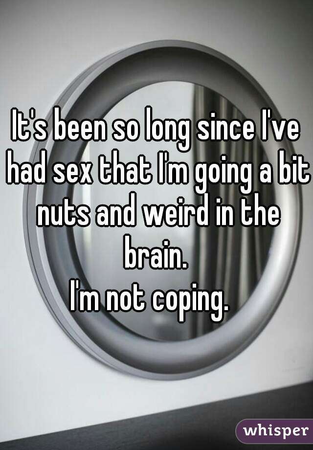 It's been so long since I've had sex that I'm going a bit nuts and weird in the brain.  I'm not coping.