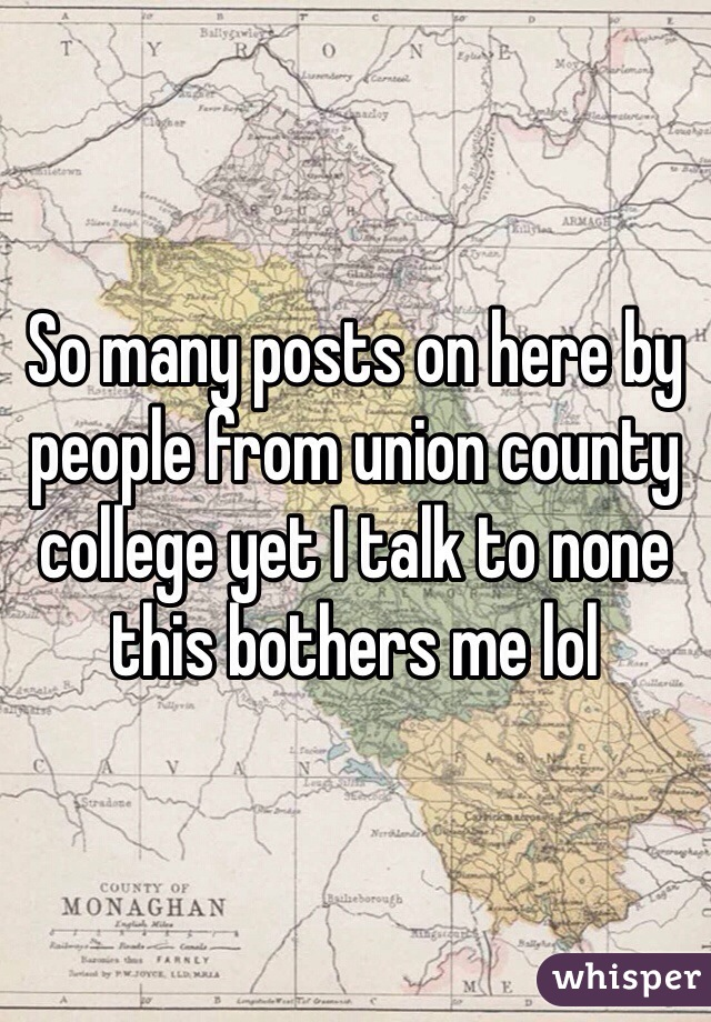 So many posts on here by people from union county college yet I talk to none this bothers me lol