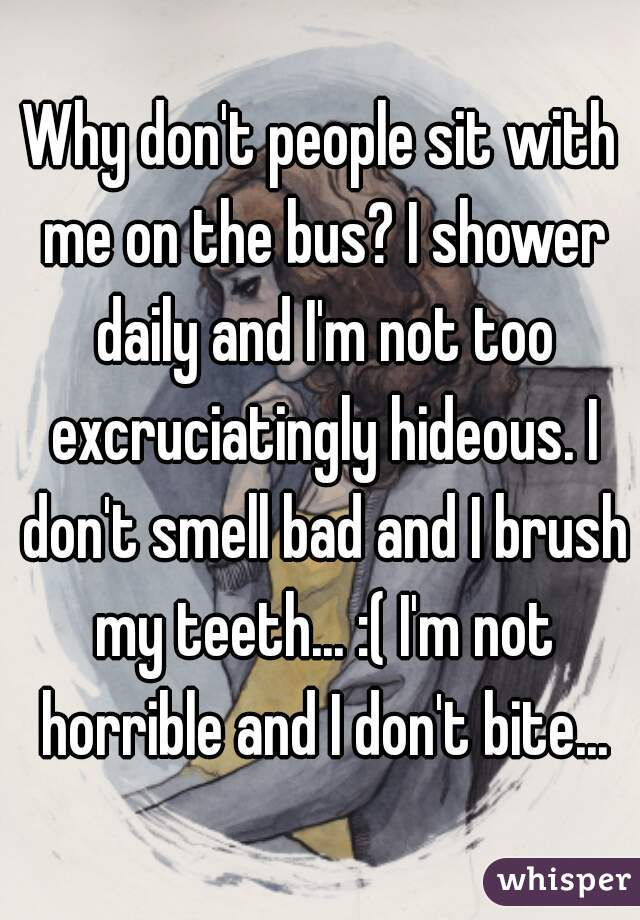 Why don't people sit with me on the bus? I shower daily and I'm not too excruciatingly hideous. I don't smell bad and I brush my teeth... :( I'm not horrible and I don't bite...