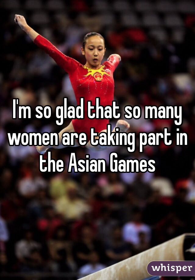 I'm so glad that so many women are taking part in the Asian Games