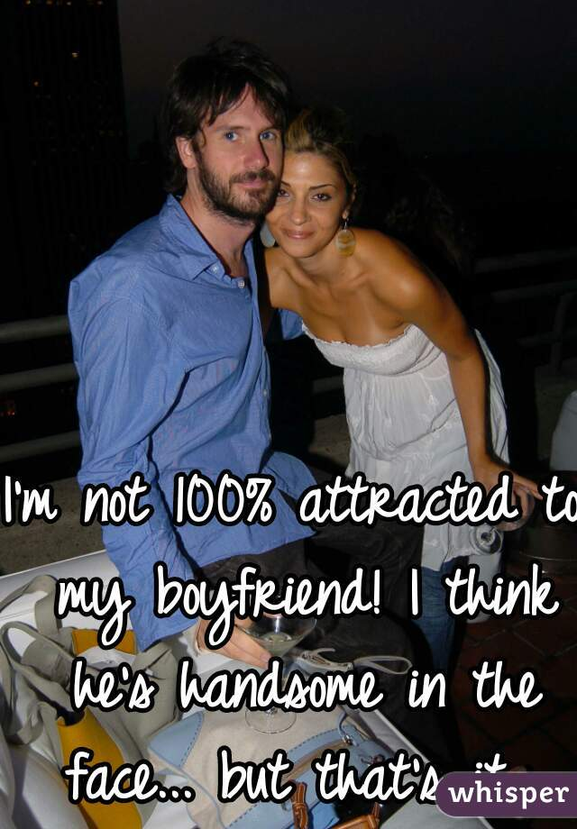 I'm not 100% attracted to my boyfriend! I think he's handsome in the face... but that's it...