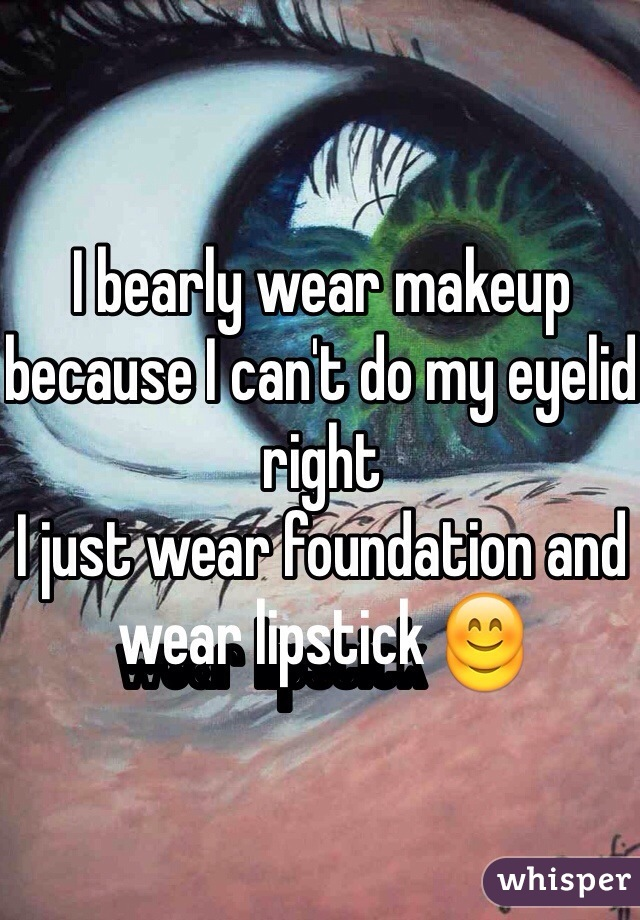 I bearly wear makeup because I can't do my eyelid right  I just wear foundation and wear lipstick 😊