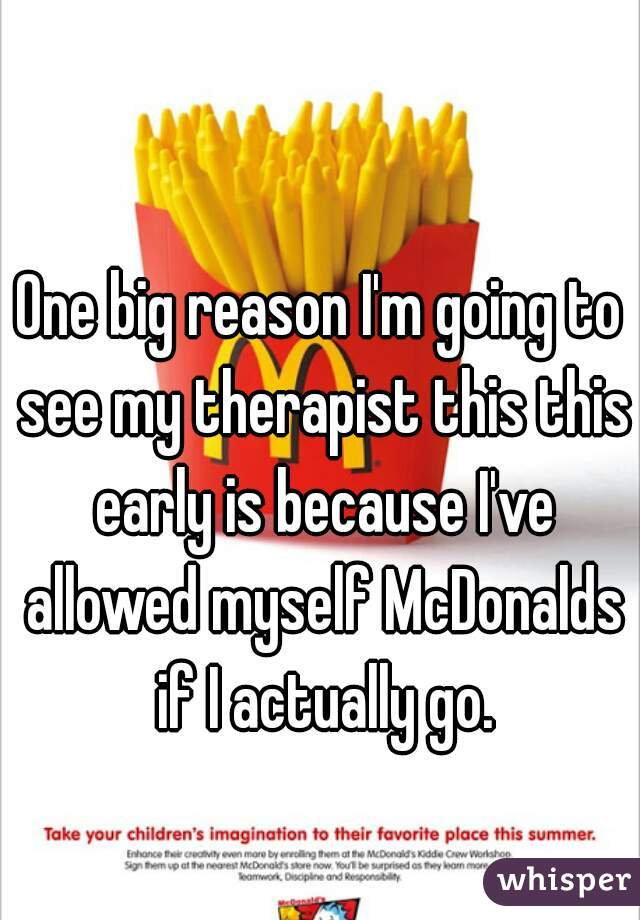 One big reason I'm going to see my therapist this this early is because I've allowed myself McDonalds if I actually go.