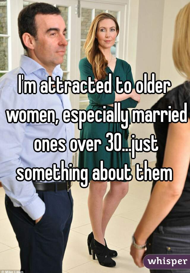 I'm attracted to older women, especially married ones over 30...just something about them