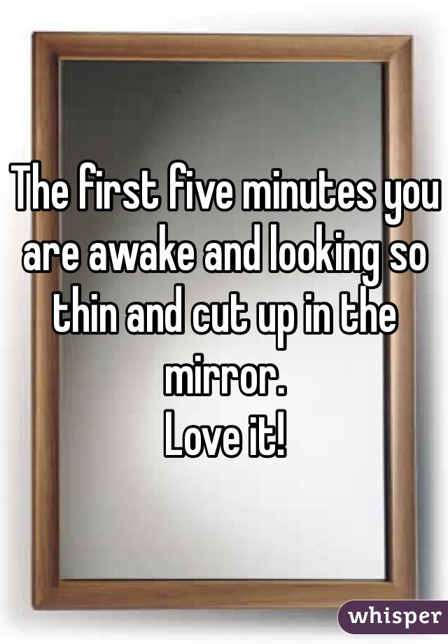 The first five minutes you are awake and looking so thin and cut up in the mirror.  Love it!
