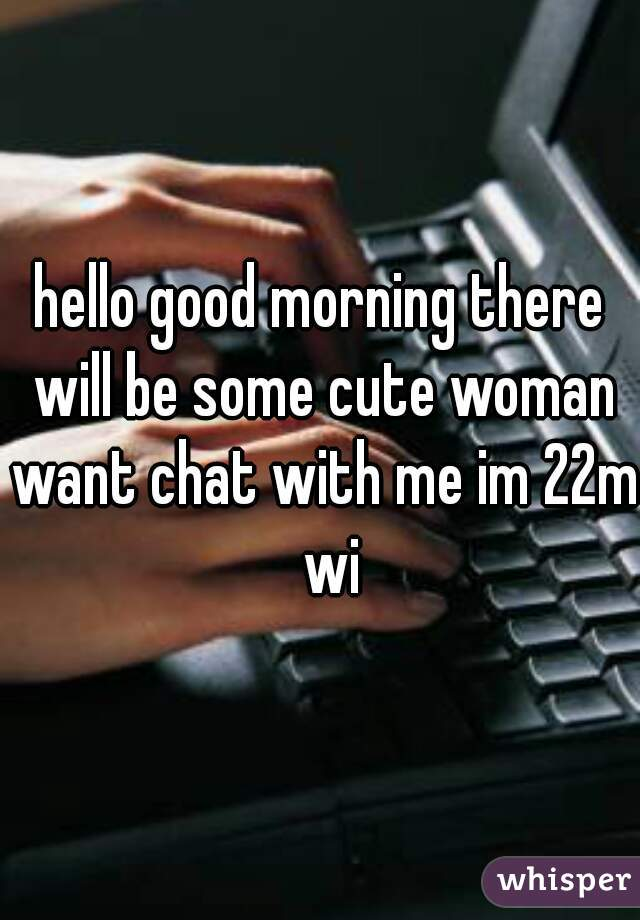 hello good morning there will be some cute woman want chat with me im 22m  wi