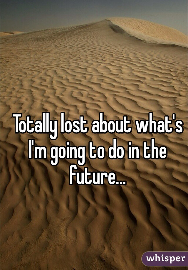 Totally lost about what's I'm going to do in the future...