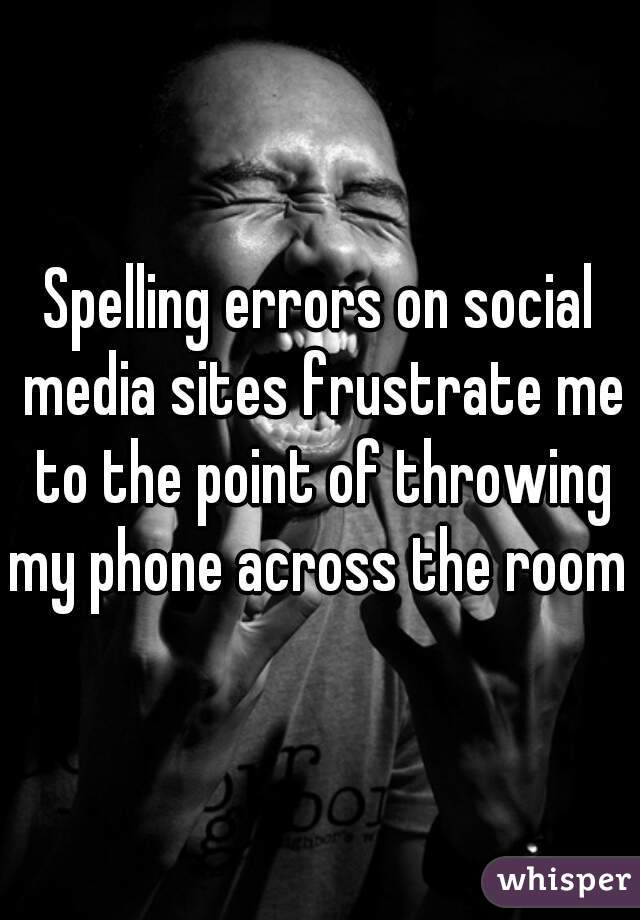 Spelling errors on social media sites frustrate me to the point of throwing my phone across the room