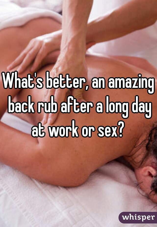 What's better, an amazing back rub after a long day at work or sex?