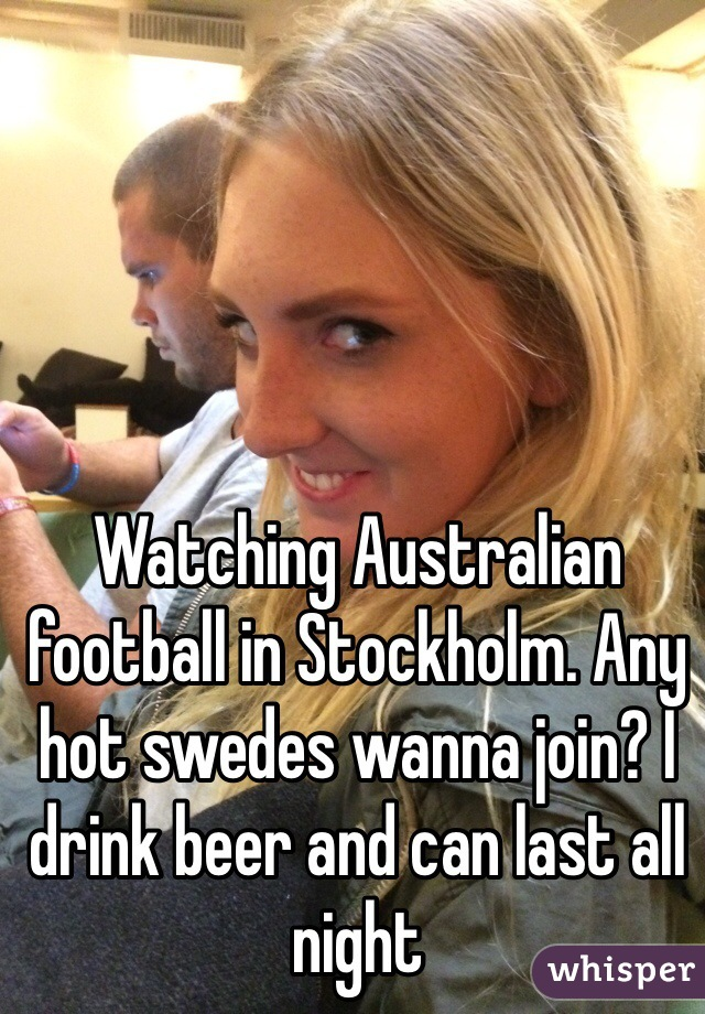 Watching Australian football in Stockholm. Any hot swedes wanna join? I drink beer and can last all night
