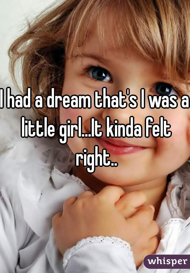 I had a dream that's I was a little girl...It kinda felt right..