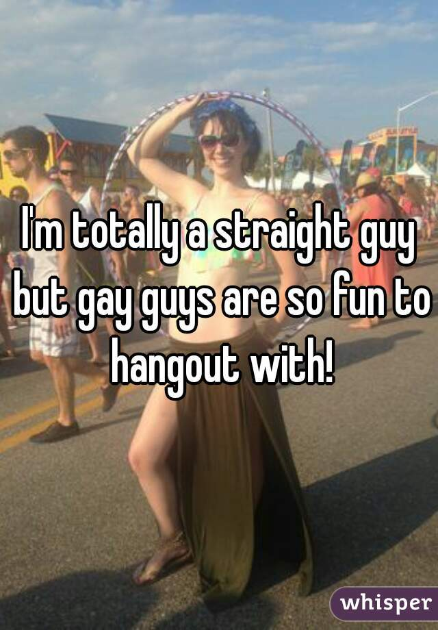 I'm totally a straight guy but gay guys are so fun to hangout with!