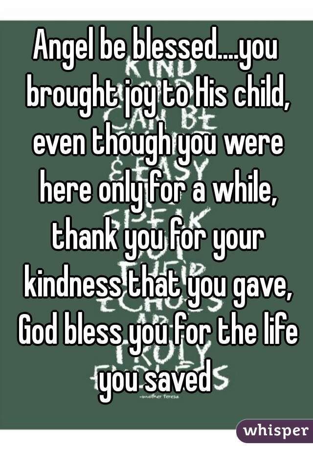 Angel be blessed....you brought joy to His child, even though you were here only for a while, thank you for your kindness that you gave, God bless you for the life you saved