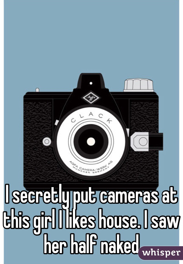 I secretly put cameras at this girl I likes house. I saw her half naked