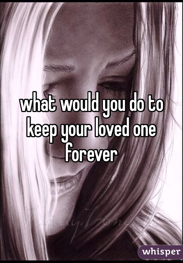 what would you do to keep your loved one forever