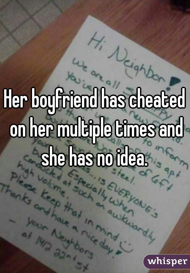 Her boyfriend has cheated on her multiple times and she has no idea.