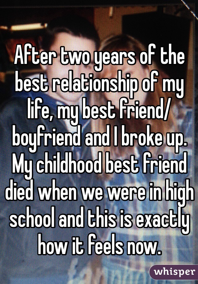 After two years of the best relationship of my life, my best friend/boyfriend and I broke up.  My childhood best friend died when we were in high school and this is exactly how it feels now.