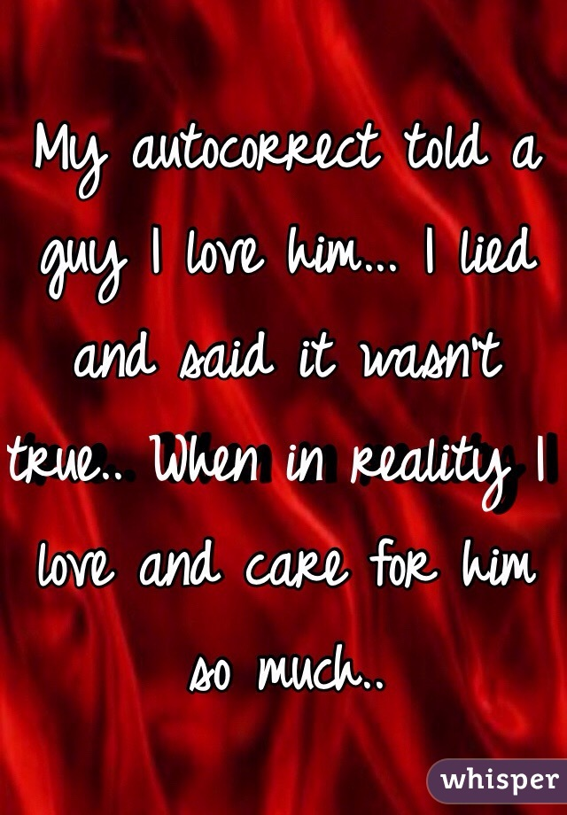 My autocorrect told a guy I love him... I lied and said it wasn't true.. When in reality I love and care for him so much..
