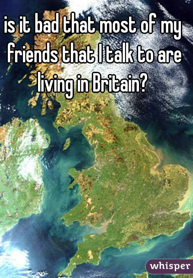 is it bad that most of my friends that I talk to are living in Britain?