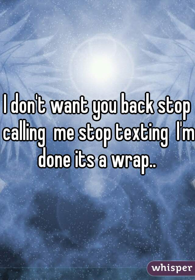I don't want you back stop calling  me stop texting  I'm done its a wrap..