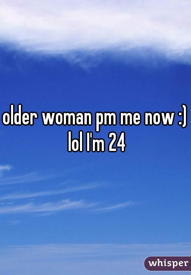 older woman pm me now :) lol I'm 24