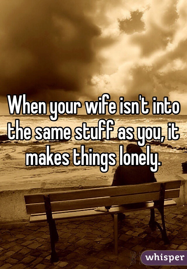 When your wife isn't into the same stuff as you, it makes things lonely.
