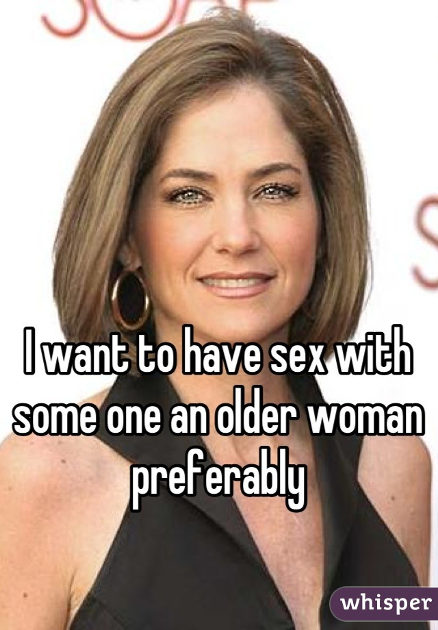 I want to have sex with some one an older woman preferably
