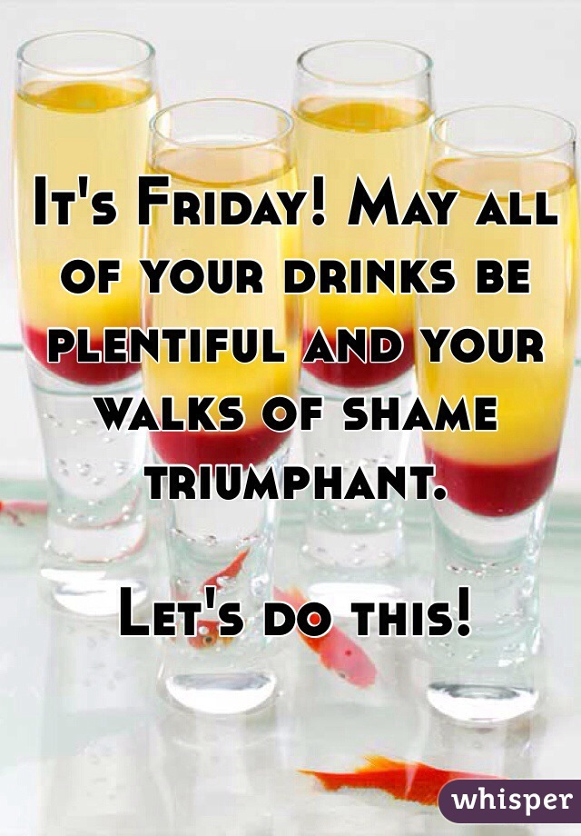 It's Friday! May all of your drinks be plentiful and your walks of shame triumphant.   Let's do this!