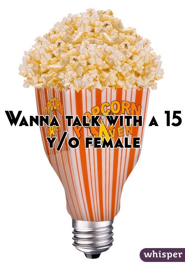 Wanna talk with a 15 y/o female