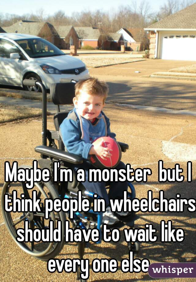 Maybe I'm a monster  but I think people in wheelchairs should have to wait like every one else.