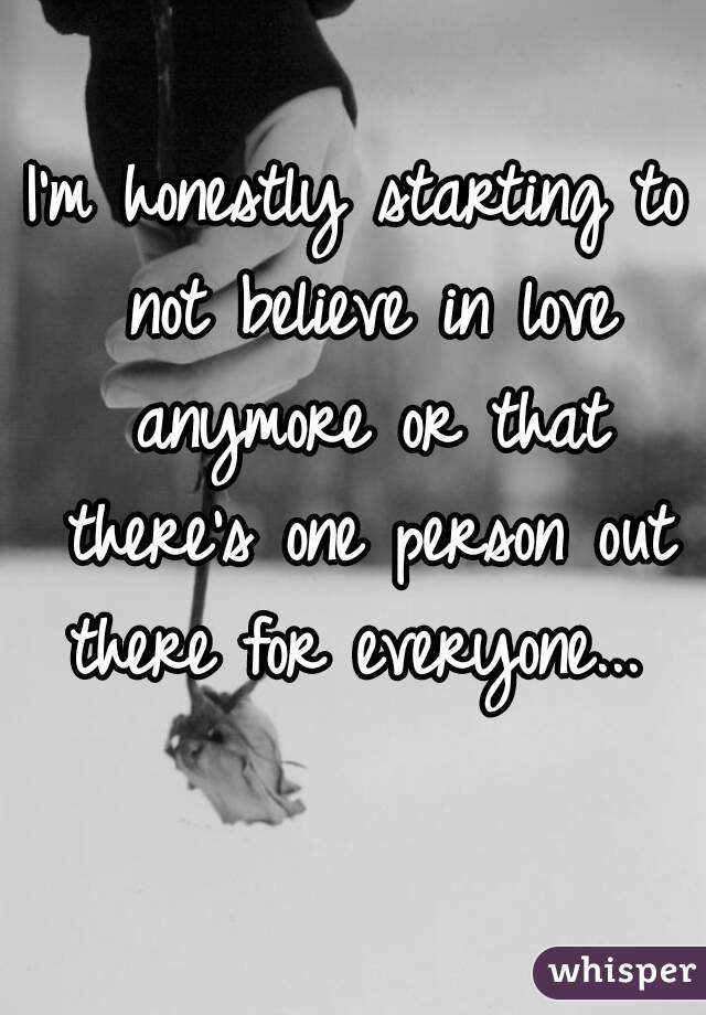I'm honestly starting to not believe in love anymore or that there's one person out there for everyone...
