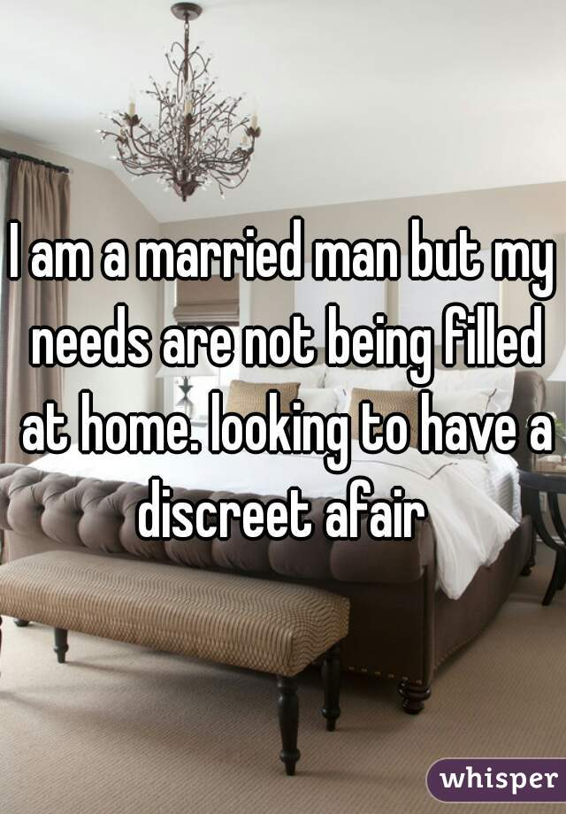I am a married man but my needs are not being filled at home. looking to have a discreet afair