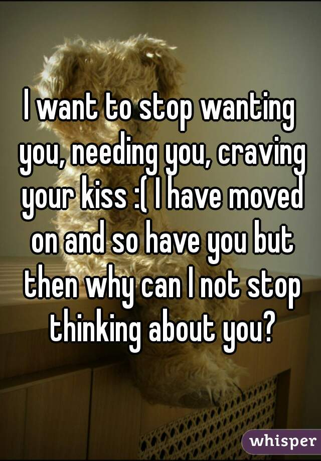 I want to stop wanting you, needing you, craving your kiss :( I have moved on and so have you but then why can I not stop thinking about you?