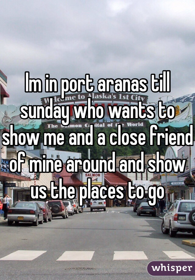 Im in port aranas till sunday who wants to show me and a close friend of mine around and show us the places to go