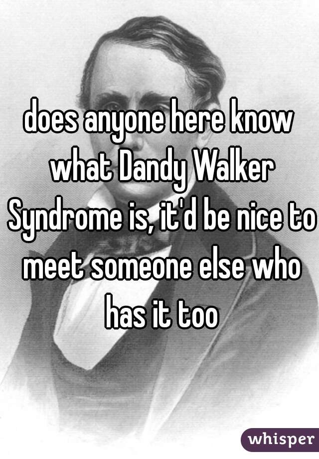 does anyone here know what Dandy Walker Syndrome is, it'd be nice to meet someone else who has it too