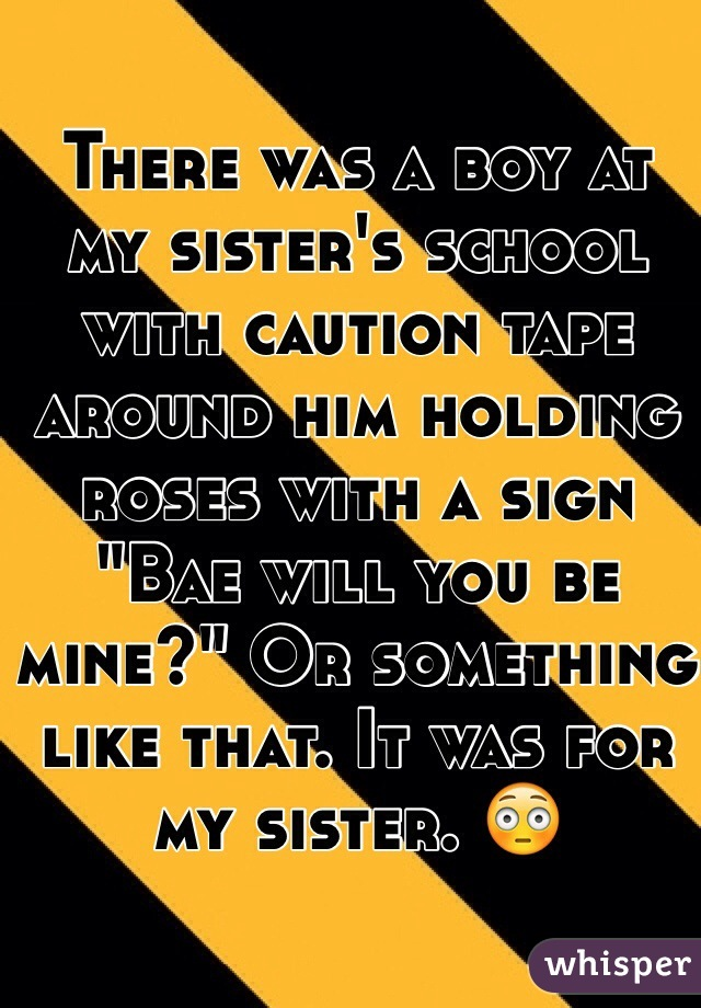 "There was a boy at my sister's school with caution tape around him holding roses with a sign ""Bae will you be mine?"" Or something like that. It was for my sister. 😳"