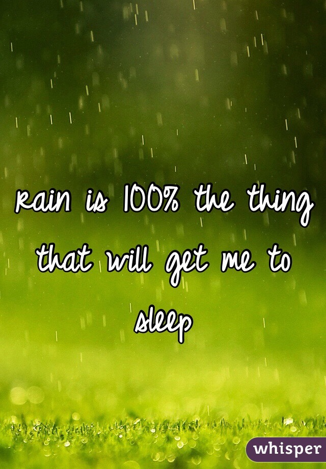 rain is 100% the thing that will get me to sleep
