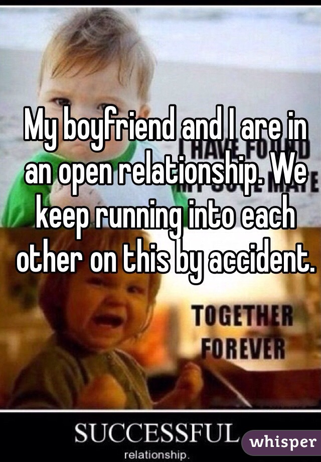My boyfriend and I are in an open relationship. We keep running into each other on this by accident.