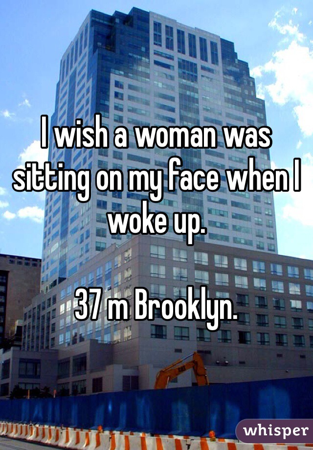I wish a woman was sitting on my face when I woke up.  37 m Brooklyn.