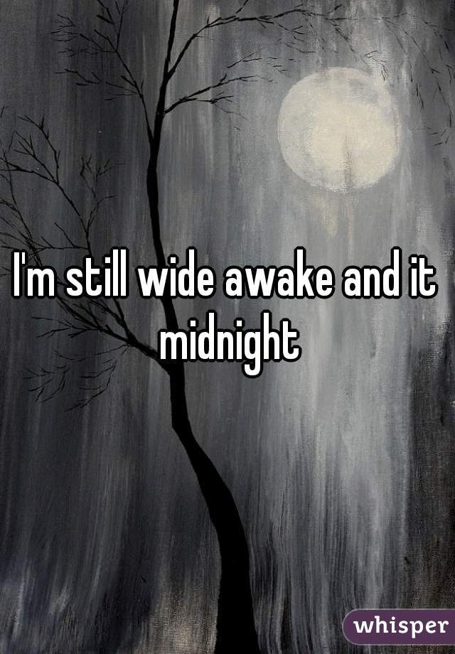 I'm still wide awake and it midnight