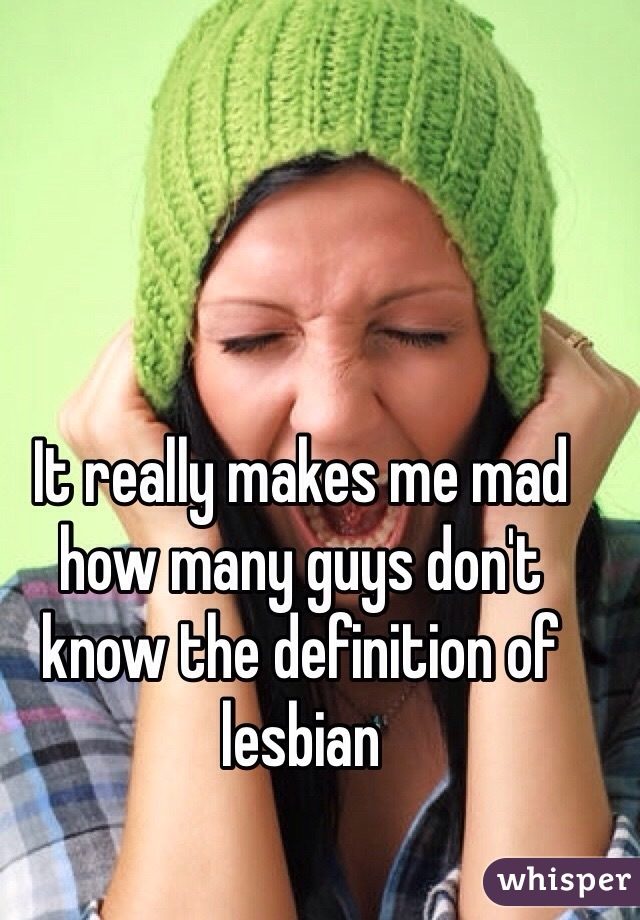 It really makes me mad how many guys don't know the definition of lesbian