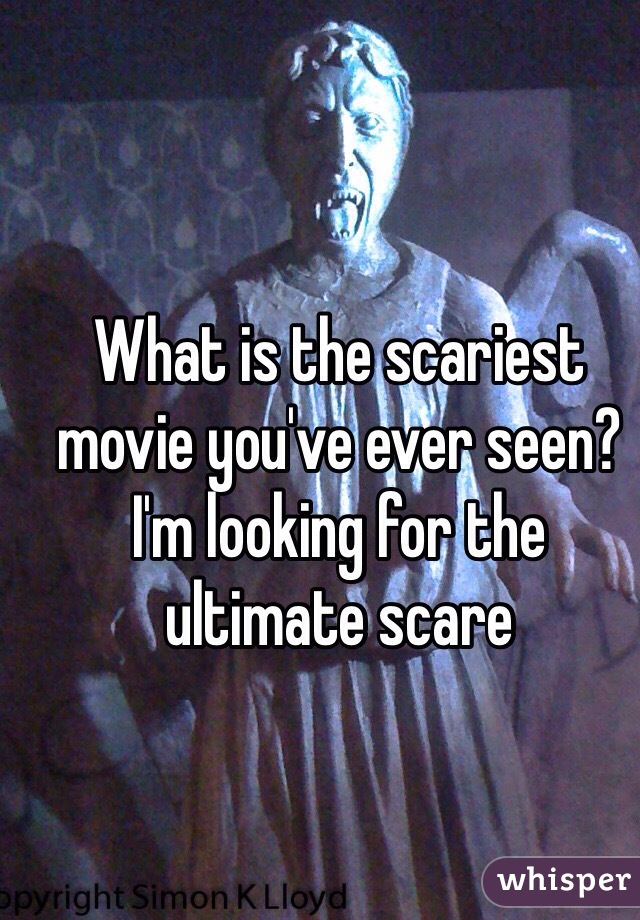 What is the scariest movie you've ever seen? I'm looking for the ultimate scare