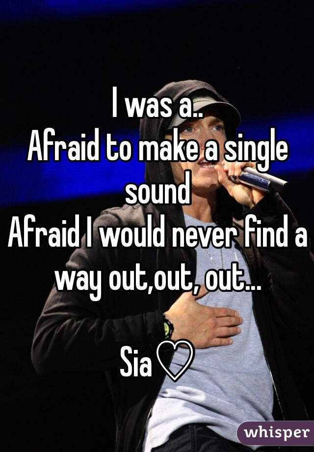 I was a.. Afraid to make a single sound  Afraid I would never find a way out,out, out...  Sia♡