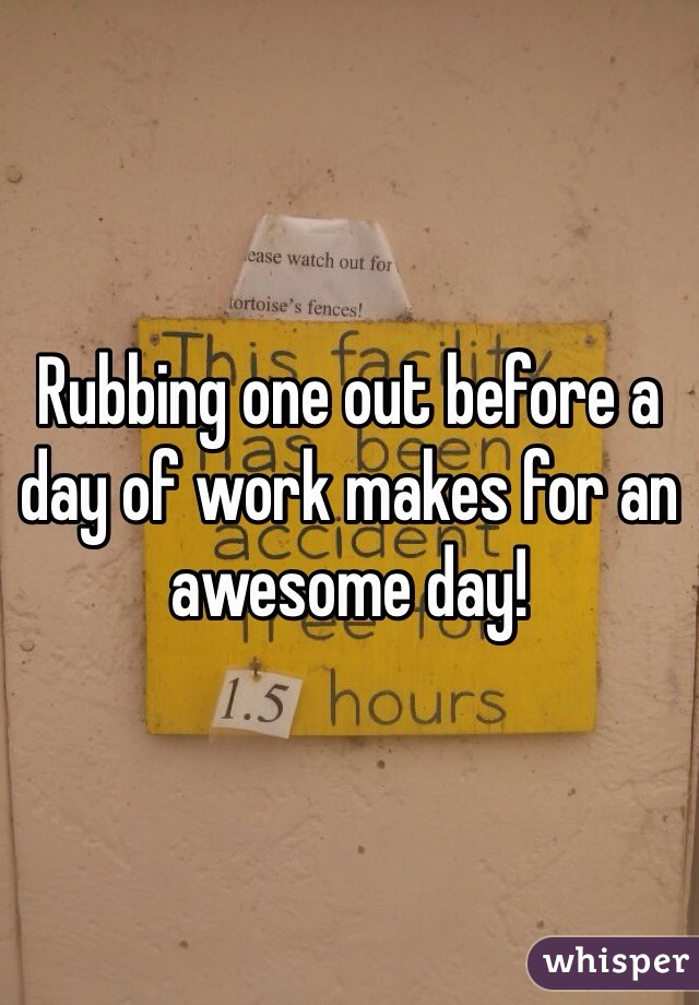 Rubbing one out before a day of work makes for an awesome day!