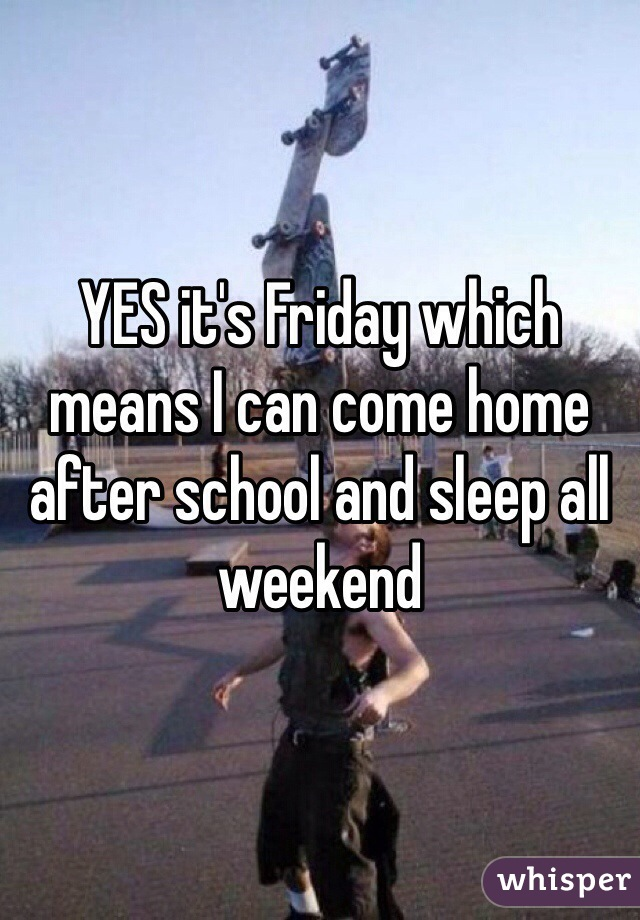 YES it's Friday which means I can come home after school and sleep all weekend