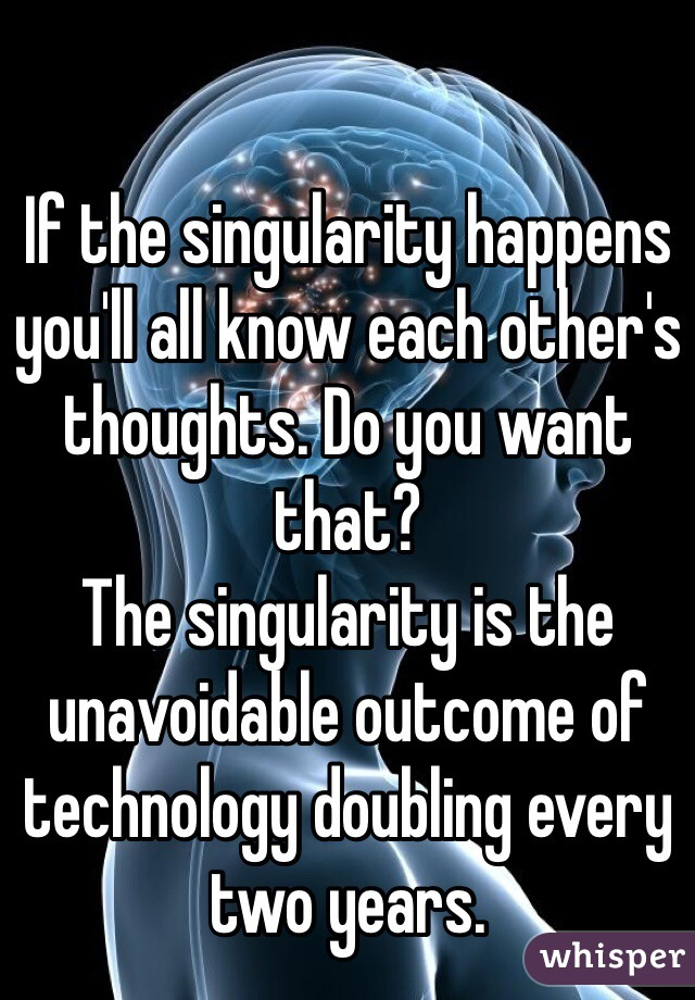 If the singularity happens you'll all know each other's thoughts. Do you want that?  The singularity is the unavoidable outcome of technology doubling every two years.