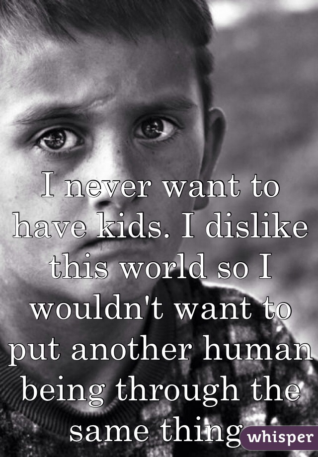 I never want to have kids. I dislike this world so I wouldn't want to put another human being through the same thing.