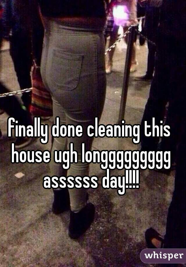 finally done cleaning this house ugh longgggggggg assssss day!!!!
